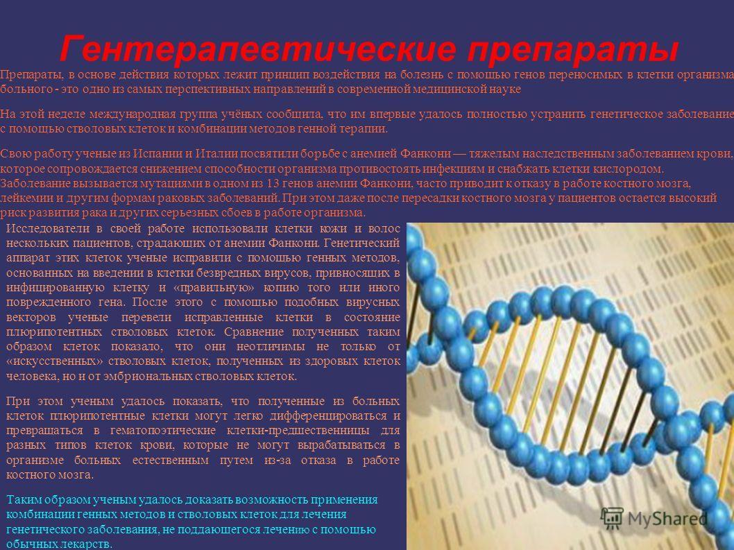 Гентерапевтические препараты Препараты, в основе действия которых лежит принцип воздействия на болезнь с помощью генов переносимых в клетки организма больного - это одно из самых перспективных направлений в современной медицинской науке На этой недел