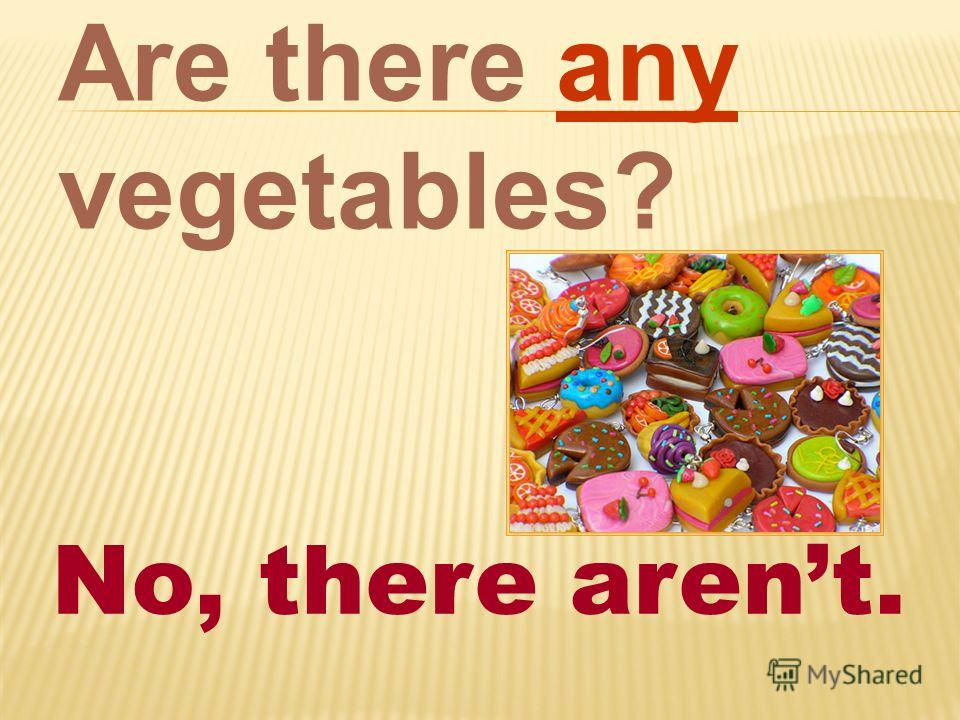 Are there any vegetables? No, there arent.