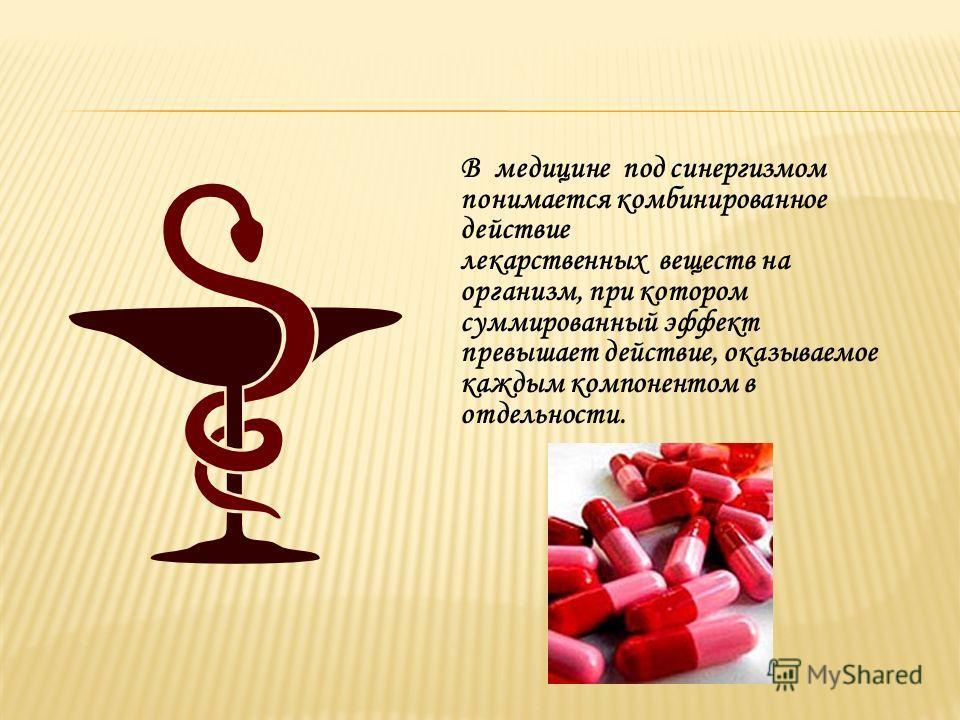 В медицине под синергизмом понимается комбинированное действие лекарственных веществ на организм, при котором суммированный эффект превышает действие, оказываемое каждым компонентом в отдельности.