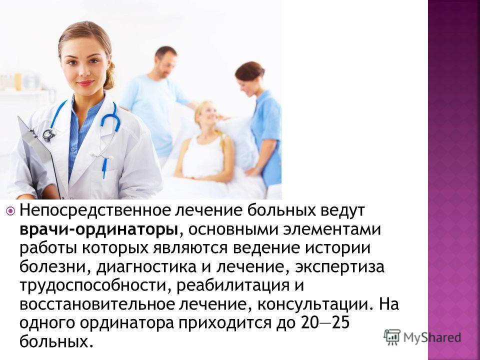 Непосредственное лечение больных ведут врачи-ординаторы, основными элементами работы которых являются ведение истории болезни, диагностика и лечение, экспертиза трудоспособности, реабилитация и восстановительное лечение, консультации. На одного ордин