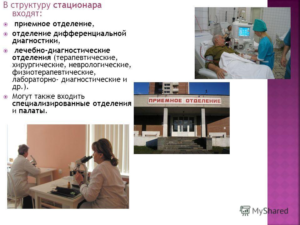 В структуру стационара входят: приемное отделение, отделение дифференциальной диагностики, лечебно-диагностические отделения (терапевтические, хирургические, неврологические, физиотерапевтические, лабораторно- диагностические и др.). Могут также вход