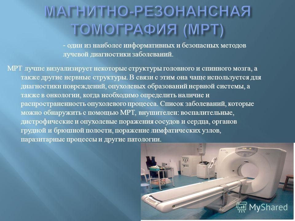 МРТ лучше визуализирует некоторые структуры головного и спинного мозга, а также другие нервные структуры. В связи с этим она чаще используется для диагностики повреждений, опухолевых образований нервной системы, а также в онкологии, когда необходимо