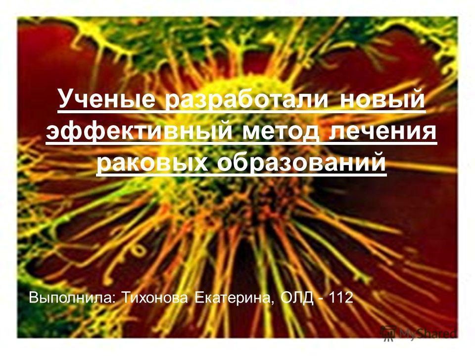 Ученые разработали новый эффективный метод лечения раковых образований Выполнила: Тихонова Екатерина, ОЛД - 112