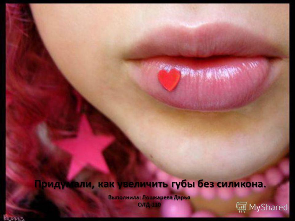 Выполнила: Лошкарева Дарья ОЛД-110 Придумали, как увеличить губы без силикона.