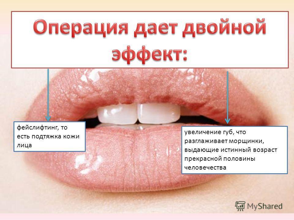 фейслифтинг, то есть подтяжка кожи лица увеличение губ, что разглаживает морщинки, выдающие истинный возраст прекрасной половины человечества