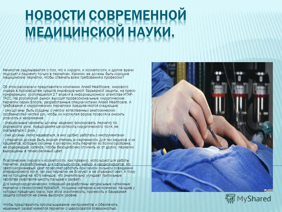 Немногие задумываются о том, что и хирурги, и косметологи, и другие врачи подходят к пациенту только в перчатках. Какими же должны быть хорошие медицинские перчатки, чтобы отвечать всем требованиям профессии? Об этом рассказали представители компании
