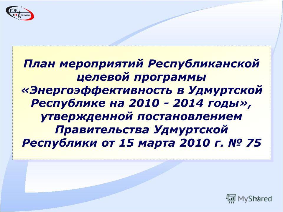 6 План мероприятий Республиканской целевой программы «Энергоэффективность в Удмуртской Республике на 2010 - 2014 годы», утвержденной постановлением Правительства Удмуртской Республики от 15 марта 2010 г. 75