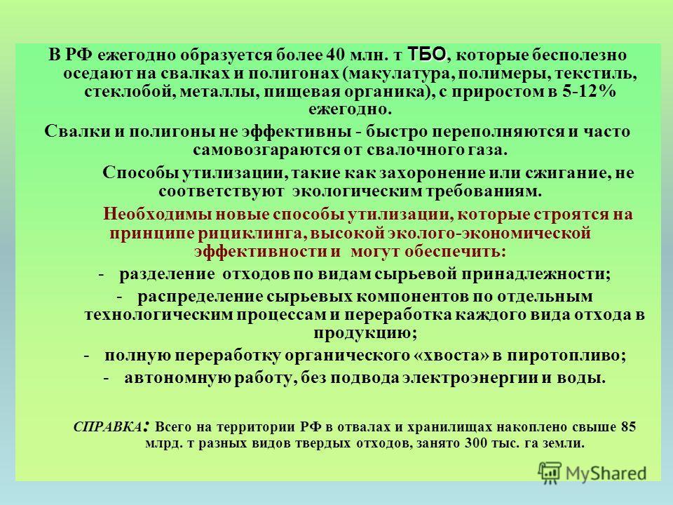 Проблема рационального использования ТБО ТБО В РФ ежегодно образуется более 40 млн. т ТБО, которые бесполезно оседают на свалках и полигонах (макулатура, полимеры, текстиль, стеклобой, металлы, пищевая органика), с приростом в 5-12% ежегодно. Свалки
