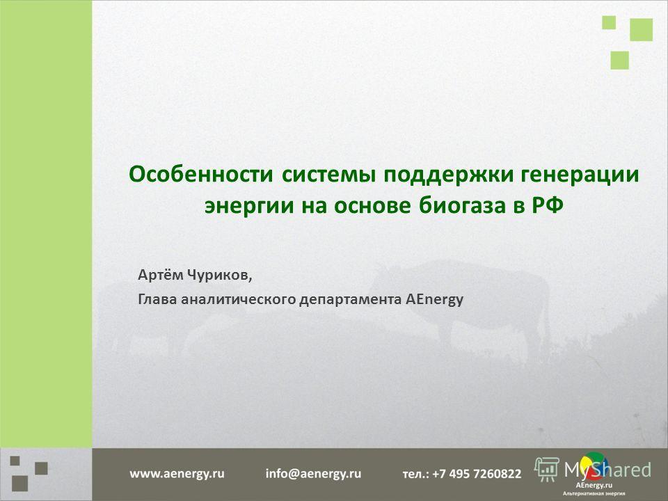 Особенности системы поддержки генерации энергии на основе биогаза в РФ Артём Чуриков, Глава аналитического департамента AEnergy