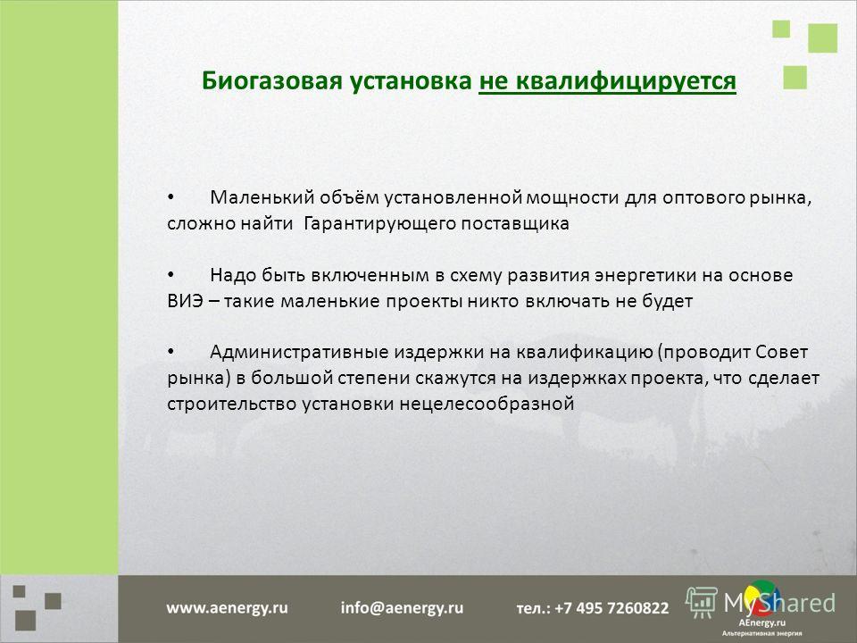 Биогазовая установка не квалифицируется Маленький объём установленной мощности для оптового рынка, сложно найти Гарантирующего поставщика Надо быть включенным в схему развития энергетики на основе ВИЭ – такие маленькие проекты никто включать не будет