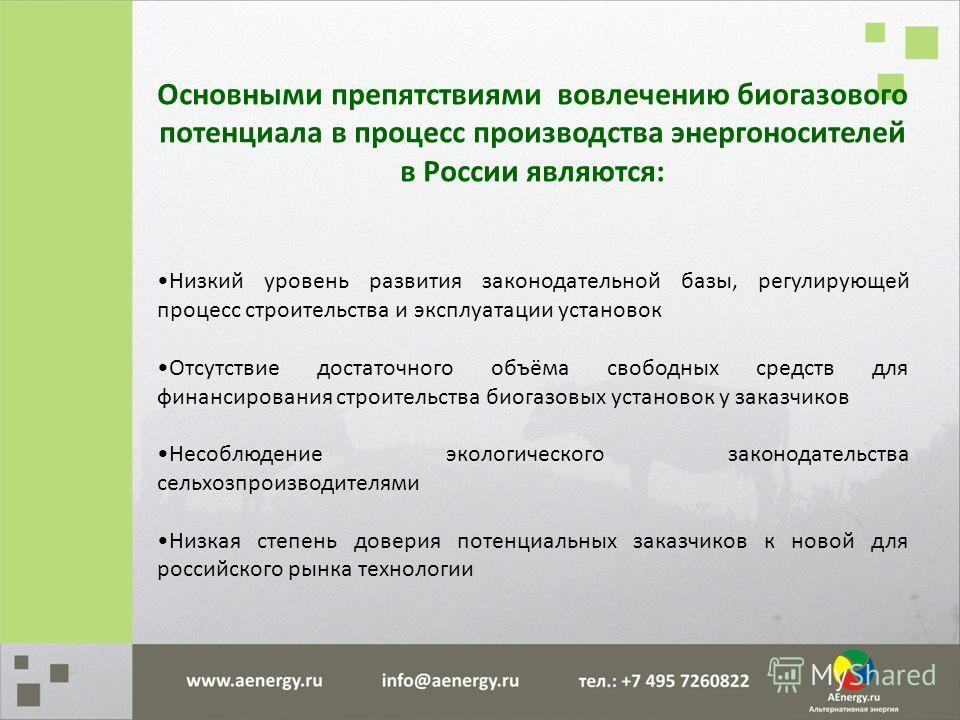 Основными препятствиями вовлечению биогазового потенциала в процесс производства энергоносителей в России являются: Низкий уровень развития законодательной базы, регулирующей процесс строительства и эксплуатации установок Отсутствие достаточного объё