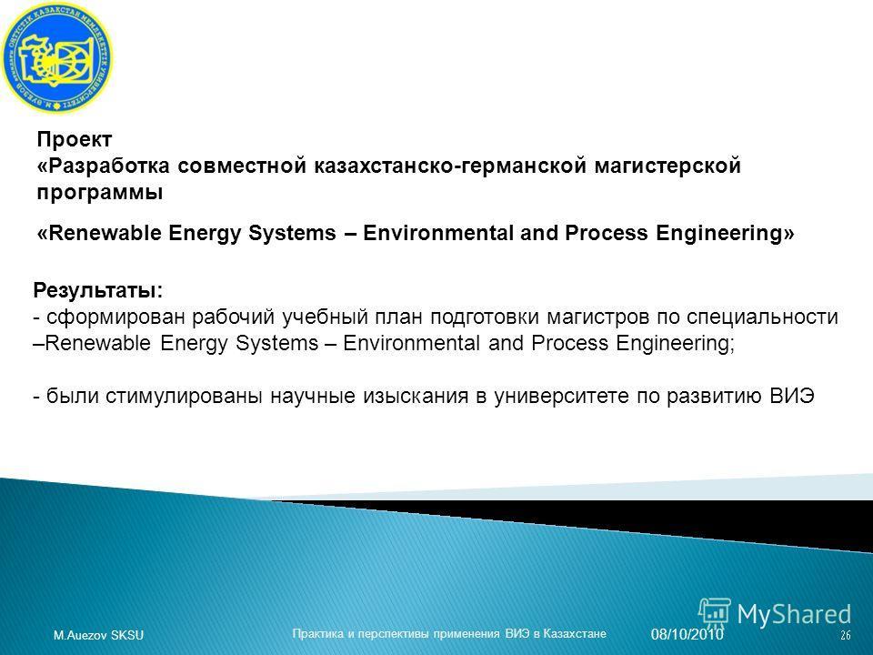 08/10/2010 Практика и перспективы применения ВИЭ в Казахстане M.Auezov SKSU Проект «Разработка совместной казахстанско-германской магистерской программы «Renewable Energy Systems – Environmental and Process Engineering» Результаты: - сформирован рабо