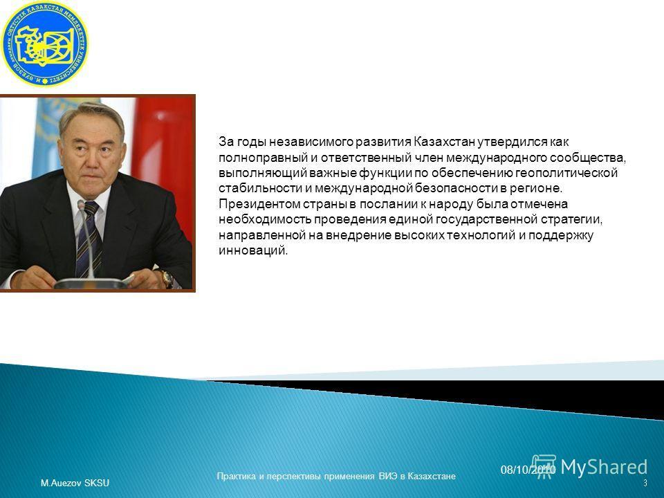 M.Auezov SKSU 08/10/2010 Практика и перспективы применения ВИЭ в Казахстане За годы независимого развития Казахстан утвердился как полноправный и ответственный член международного сообщества, выполняющий важные функции по обеспечению геополитической