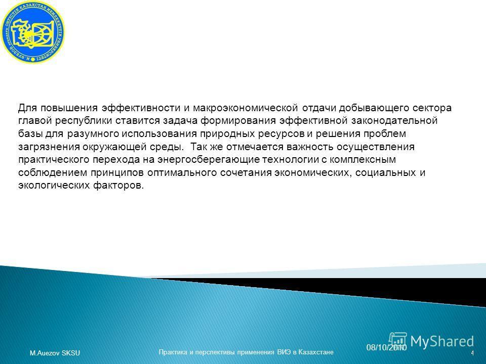 Практика и перспективы применения ВИЭ в Казахстане M.Auezov SKSU 08/10/2010 Для повышения эффективности и макроэкономической отдачи добывающего сектора главой республики ставится задача формирования эффективной законодательной базы для разумного испо