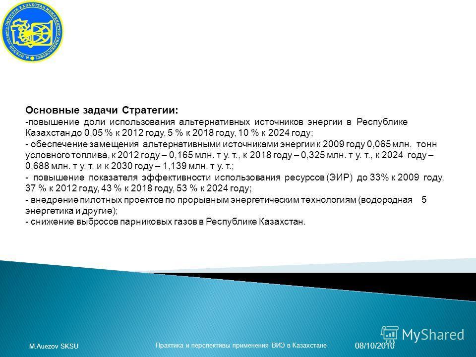 Основные задачи Стратегии: -повышение доли использования альтернативных источников энергии в Республике Казахстан до 0,05 % к 2012 году, 5 % к 2018 году, 10 % к 2024 году; - обеспечение замещения альтернативными источниками энергии к 2009 году 0,065