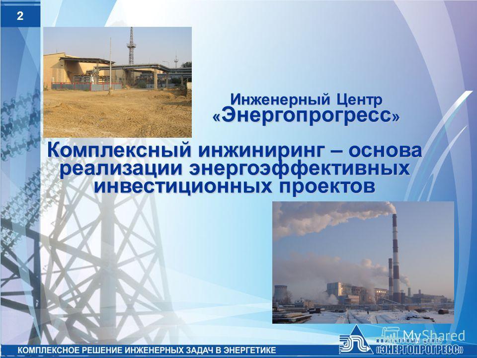 2 Инженерный Центр « Энергопрогресс » Комплексный инжиниринг – основа реализации энергоэффективных инвестиционных проектов