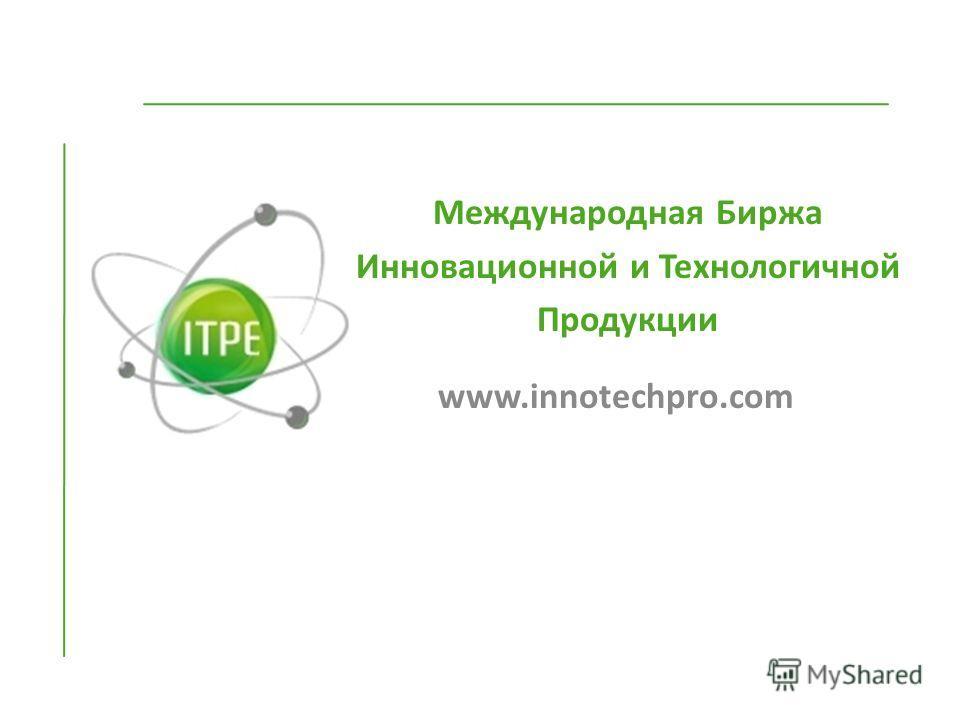 Международная Биржа Инновационной и Технологичной Продукции www.innotechpro.com