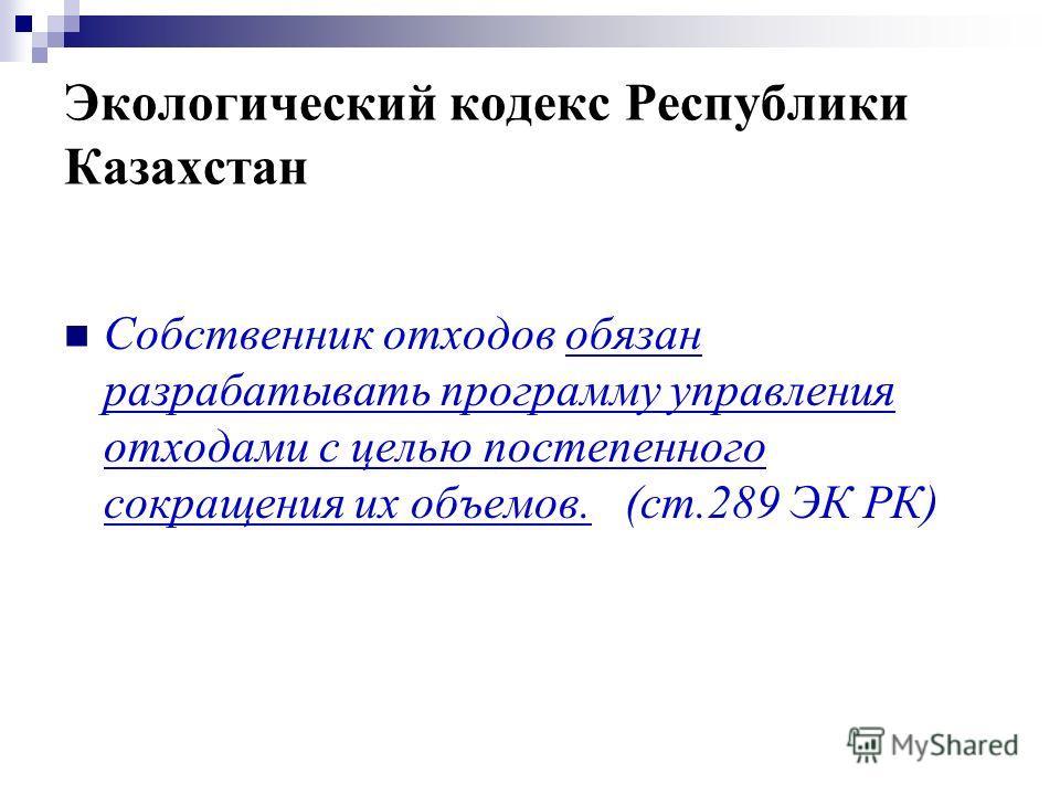 Экологический кодекс Республики Казахстан Собственник отходов обязан разрабатывать программу управления отходами с целью постепенного сокращения их объемов. (ст.289 ЭК РК)