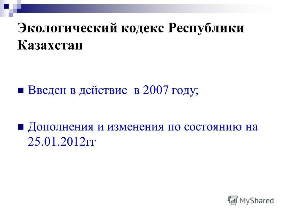 Экологический кодекс Республики Казахстан Введен в действие в 2007 году; Дополнения и изменения по состоянию на 25.01.2012гг