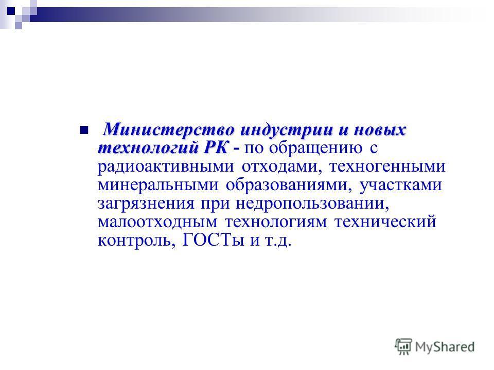 Министерство индустрии и новых технологий РК Министерство индустрии и новых технологий РК - по обращению с радиоактивными отходами, техногенными минеральными образованиями, участками загрязнения при недропользовании, малоотходным технологиям техничес