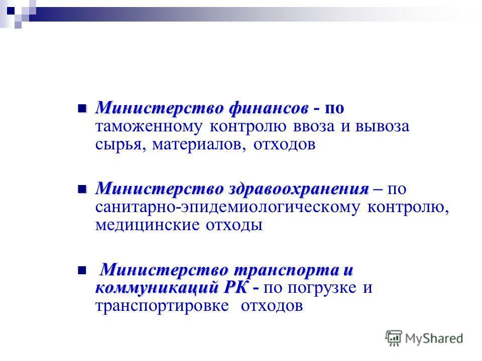 Министерство финансов Министерство финансов - по таможенному контролю ввоза и вывоза сырья, материалов, отходов Министерство здравоохранения Министерство здравоохранения – по санитарно-эпидемиологическому контролю, медицинские отходы Министерство тра