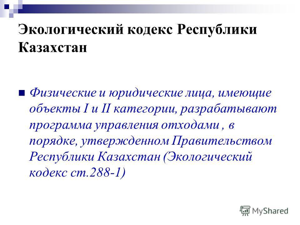 Экологический кодекс Республики Казахстан Физические и юридические лица, имеющие объекты I и II категории, разрабатывают программа управления отходами, в порядке, утвержденном Правительством Республики Казахстан (Экологический кодекс ст.288-1)