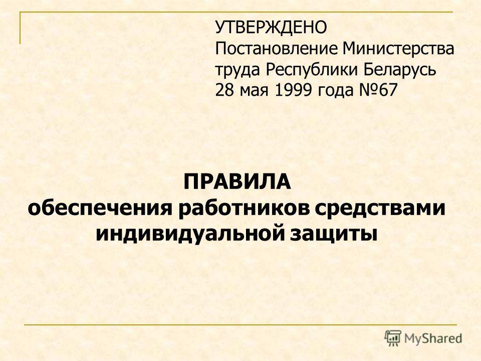 УТВЕРЖДЕНО Постановление Министерства труда Республики Беларусь 28 мая 1999 года 67 ПРАВИЛА обеспечения работников средствами индивидуальной защиты