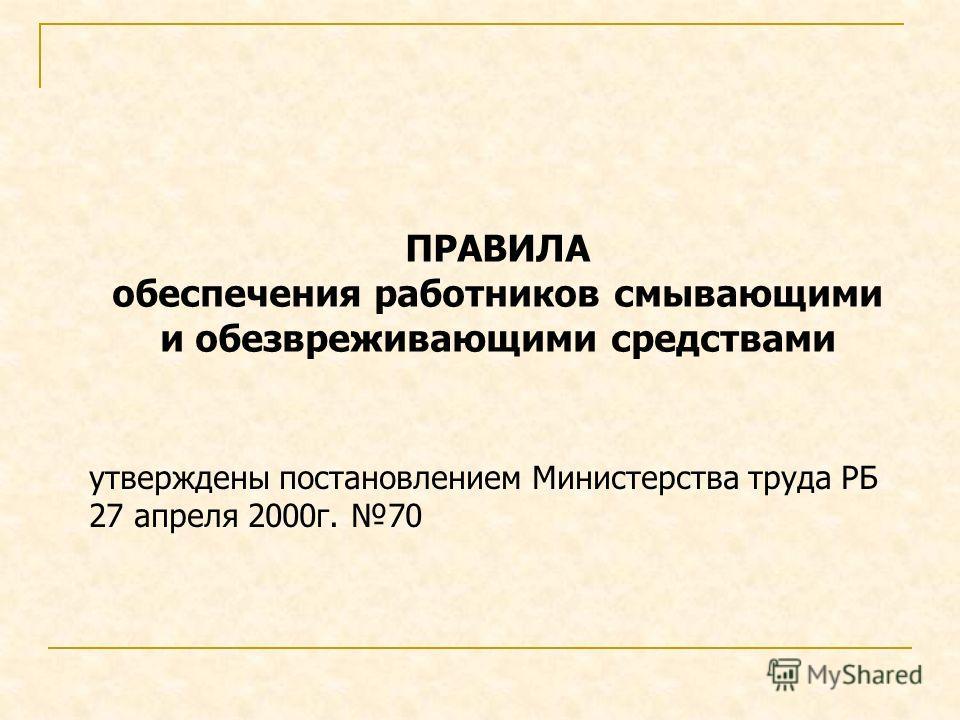 ПРАВИЛА обеспечения работников смывающими и обезвреживающими средствами утверждены постановлением Министерства труда РБ 27 апреля 2000г. 70