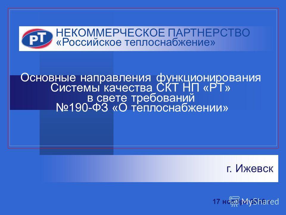 Основные направления функционирования Системы качества СКТ НП «РТ» в свете требований 190-ФЗ «О теплоснабжении» НЕКОММЕРЧЕСКОЕ ПАРТНЕРСТВО «Российское теплоснабжение» г. Ижевск 17 ноября 2010 г.