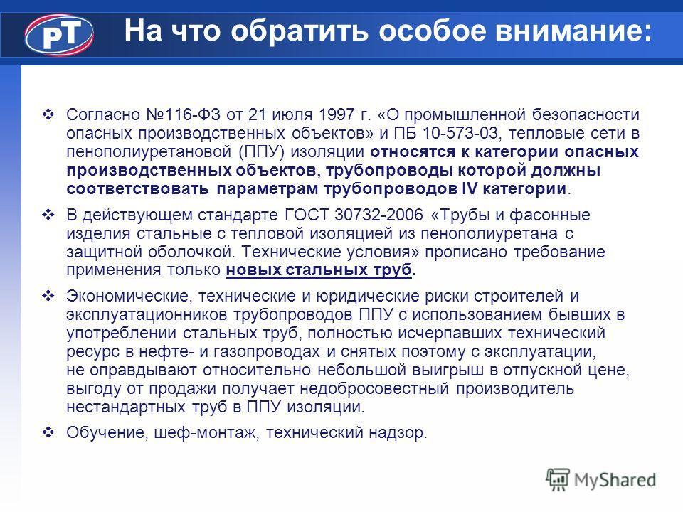На что обратить особое внимание: Согласно 116-ФЗ от 21 июля 1997 г. «О промышленной безопасности опасных производственных объектов» и ПБ 10-573-03, тепловые сети в пенополиуретановой (ППУ) изоляции относятся к категории опасных производственных объек