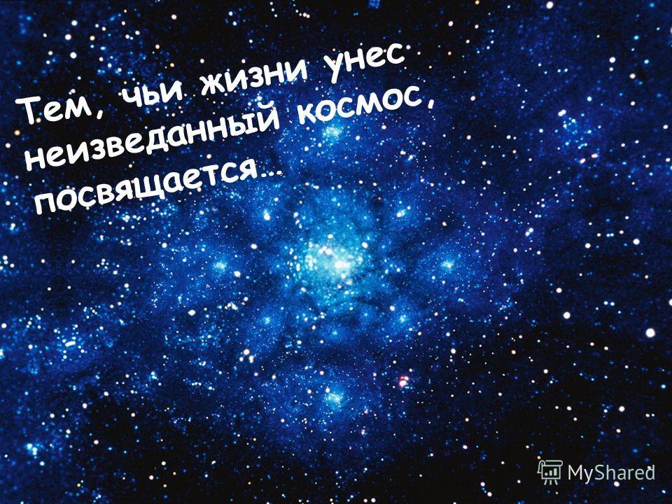 Тем, чьи жизни унес неизведанный космос, посвящается…