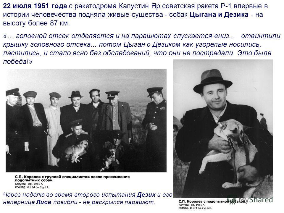 22 июля 1951 года с ракетодрома Капустин Яр советская ракета Р-1 впервые в истории человечества подняла живые существа - собак Цыгана и Дезика - на высоту более 87 км. «… головной отсек отделяется и на парашютах спускается вниз... отвинтили крышку го