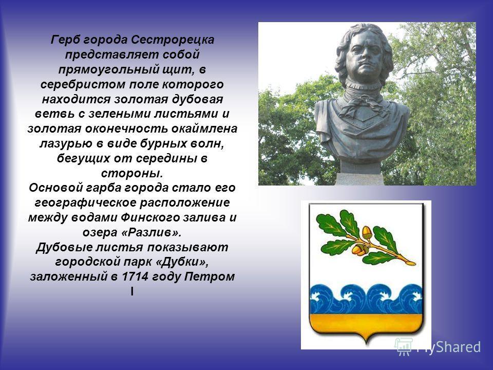 Герб города Сестрорецка представляет собой прямоугольный щит, в серебристом поле которого находится золотая дубовая ветвь с зелеными листьями и золотая оконечность окаймлена лазурью в виде бурных волн, бегущих от середины в стороны. Основой гарба гор