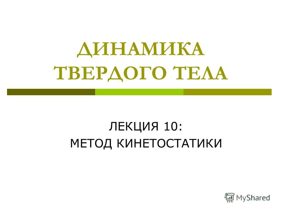 ДИНАМИКА ТВЕРДОГО ТЕЛА ЛЕКЦИЯ 10: МЕТОД КИНЕТОСТАТИКИ