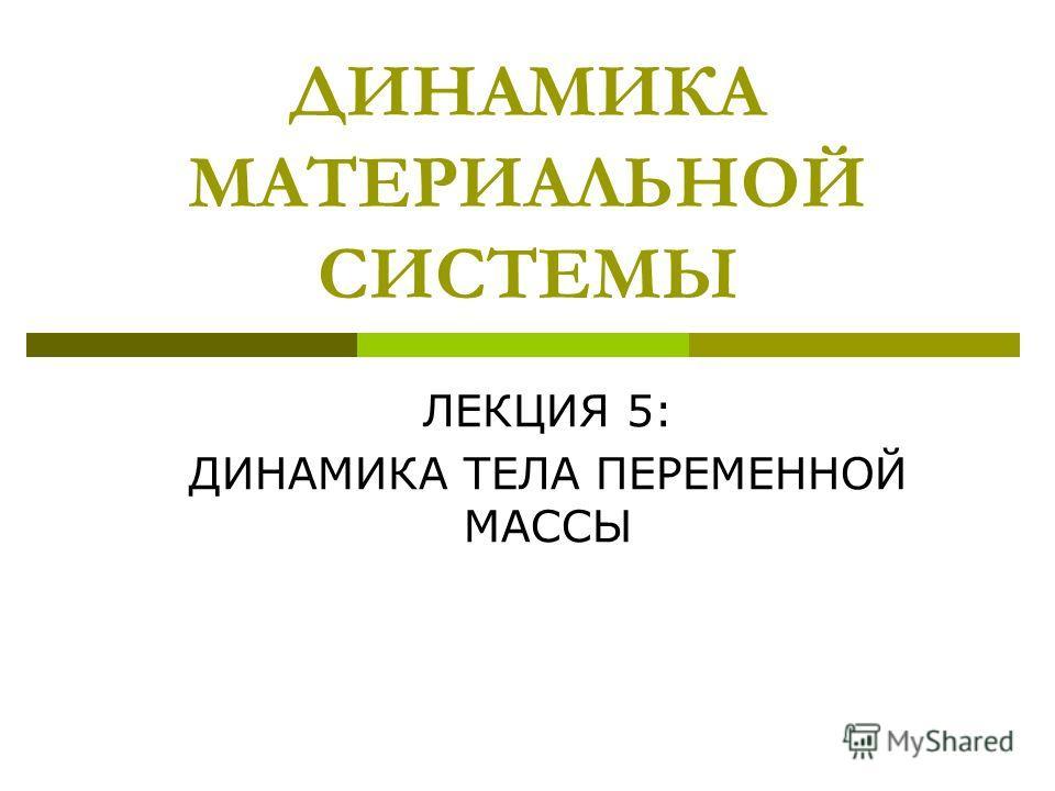 ДИНАМИКА МАТЕРИАЛЬНОЙ СИСТЕМЫ ЛЕКЦИЯ 5: ДИНАМИКА ТЕЛА ПЕРЕМЕННОЙ МАССЫ