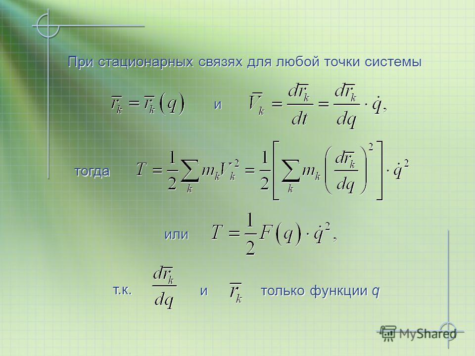 При стационарных связях для любой точки системы При стационарных связях для любой точки системы тогда тогда и и или или т.к. т.к. и и только функции q только функции q