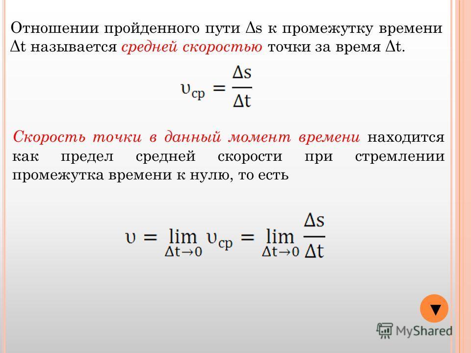 Отношении пройденного пути Δs к промежутку времени Δt называется средней скоростью точки за время Δt. Скорость точки в данный момент времени находится как предел средней скорости при стремлении промежутка времени к нулю, то есть