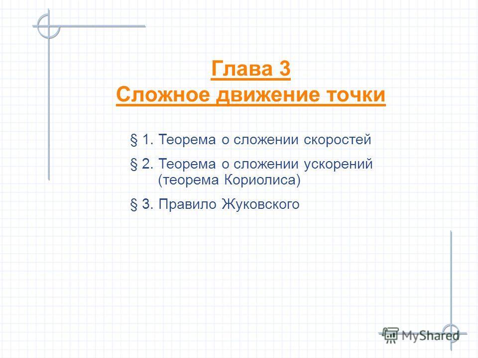 Глава 3 Сложное движение точки § 1. Теорема о сложении скоростей § 2. Теорема о сложении ускорений (теорема Кориолиса) § 3. Правило Жуковского