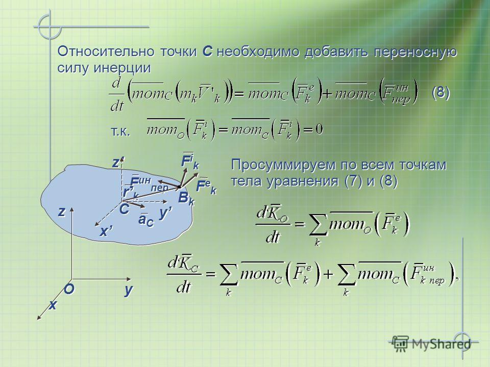 Просуммируем по всем точкам тела уравнения (7) и (8) Относительно точки С необходимо добавить переносную силу инерции x x y y z z O O x x y y z z C C aСaС aСaС F ин пер FekFek FekFek rkrk rkrk ВkВk ВkВk FikFik FikFik т.к. (8)