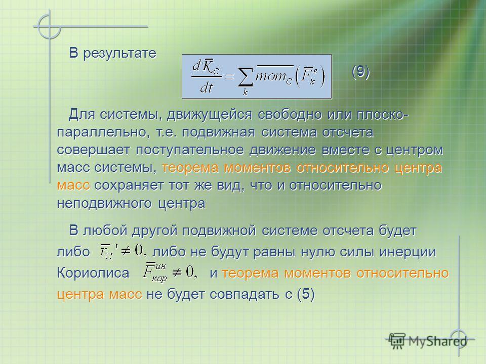 В результате (9) Для системы, движущейся свободно или плоско- параллельно, т.е. подвижная система отсчета совершает поступательное движение вместе с центром масс системы, теорема моментов относительно центра масс сохраняет тот же вид, что и относител