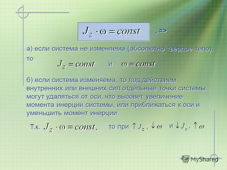, => a) если система не изменяема (абсолютно твердое тело), то Т.к. и и б) если система изменяема, то под действием внутренних или внешних сил отдельные точки системы могут удаляться от оси, что вызовет увеличение момента инерции системы, или приближ