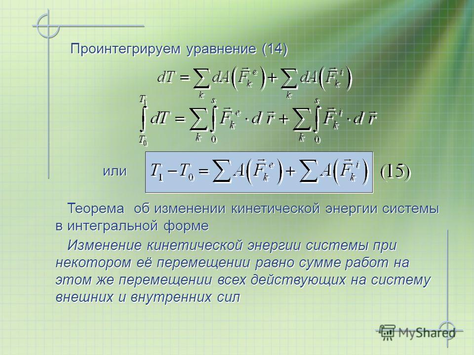 Проинтегрируем уравнение (14) или Изменение кинетической энергии системы при некотором её перемещении равно сумме работ на этом же перемещении всех действующих на систему внешних и внутренних сил Теорема об изменении кинетической энергии системы в ин
