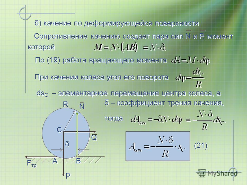 Сопротивление качению создает пара сил N и Р, момент которой При качении колеса угол его поворота б) качение по деформирующейся поверхности По (19) работа вращающего момента (21) Q Q C C R R B B A A P P N N δ δ F тр тогда δ – коэффициент трения качен