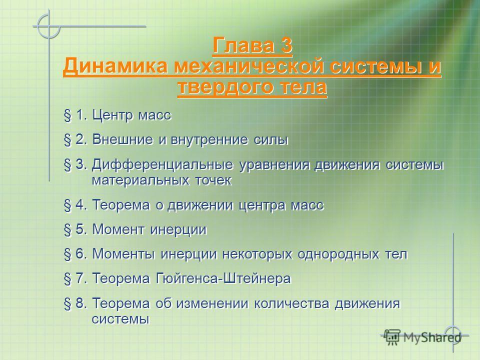 1 Глава 3 Динамика механической системы и твердого тела § 1. Центр масс § 2. Внешние и внутренние силы § 3. Дифференциальные уравнения движения системы материальных точек § 4. Теорема о движении центра масс § 5. Момент инерции § 6. Моменты инерции не