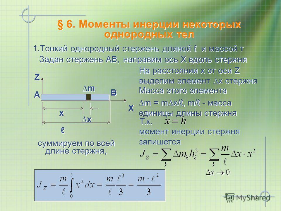 16 § 6. Моменты инерции некоторых однородных тел 1.Тонкий однородный стержень длиной и массой т Z Z Задан стержень АВ, На расстоянии х от оси Z выделим элемент х стержня Х Х А А В В направим ось Х вдоль стержня x x x x Масса этого элемента m = mx/, m