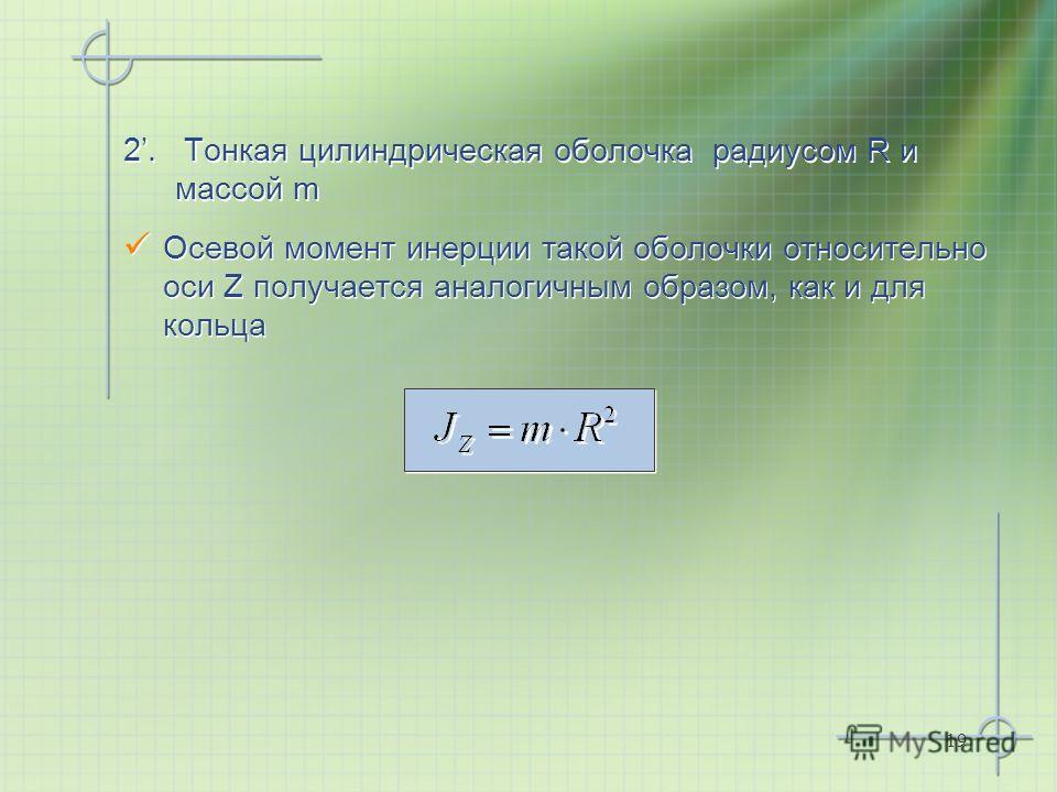 19 2. Тонкая цилиндрическая оболочка радиусом R и массой m Осевой момент инерции такой оболочки относительно оси Z получается аналогичным образом, как и для кольца