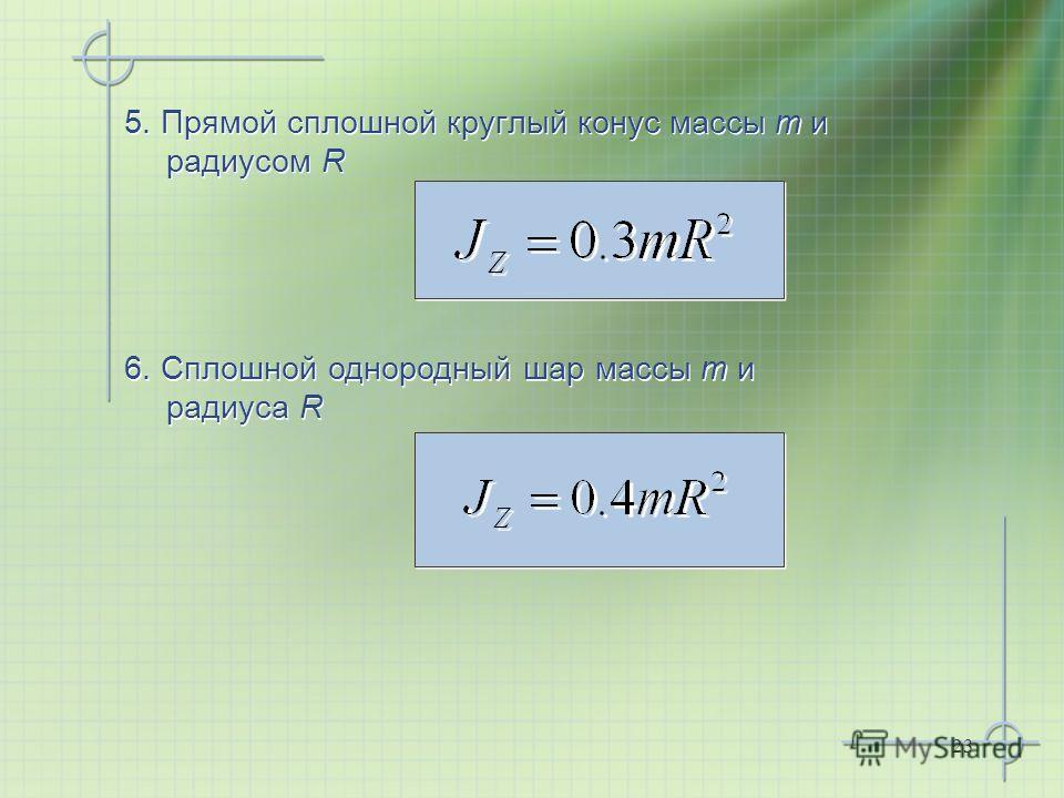 23 5. Прямой сплошной круглый конус массы m и радиусом R 6. Сплошной однородный шар массы m и радиуса R