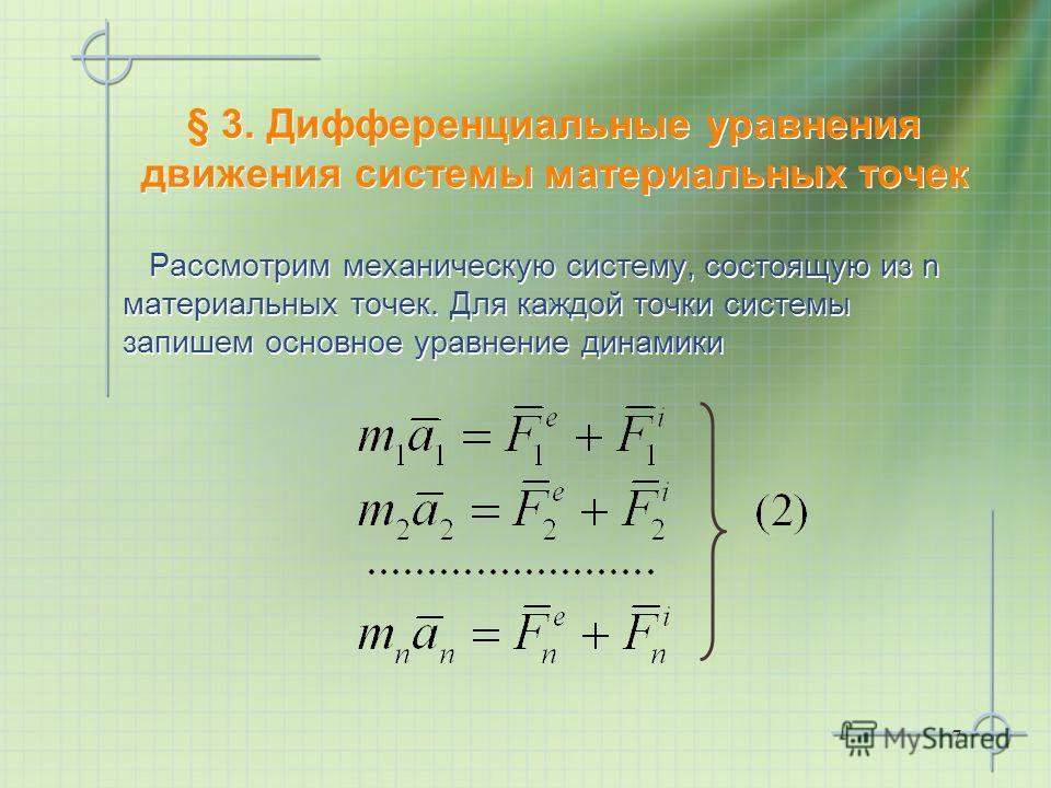 7 § 3. Дифференциальные уравнения движения системы материальных точек Рассмотрим механическую систему, состоящую из n материальных точек. Для каждой точки системы запишем основное уравнение динамики Рассмотрим механическую систему, состоящую из n мат