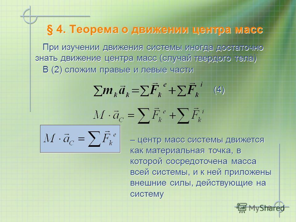 9 § 4. Теорема о движении центра масс При изучении движения системы иногда достаточно знать движение центра масс (случай твердого тела) В (2) сложим правые и левые части – центр масс системы движется как материальная точка, в которой сосредоточена ма
