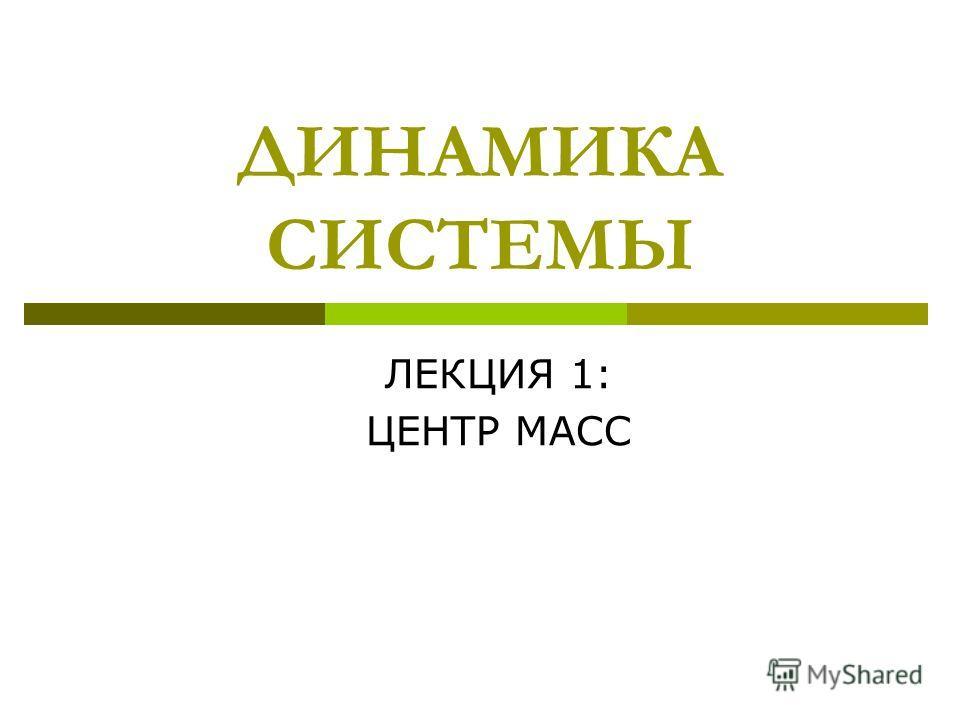 ДИНАМИКА СИСТЕМЫ ЛЕКЦИЯ 1: ЦЕНТР МАСС
